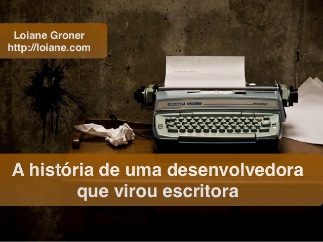 A história de uma desenvolvedora que virou escritora Loiane Groner http://loiane.com