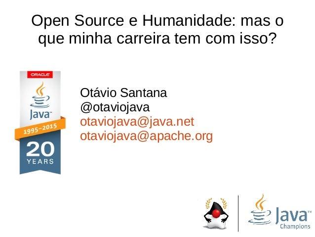 Open Source e Humanidade: mas o que minha carreira tem com isso? Otávio Santana @otaviojava otaviojava@java.net otaviojava...