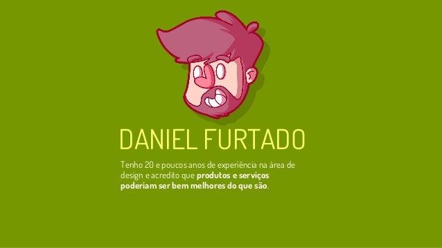 DANIEL FURTADO Tenho 20 e poucos anos de experiência na área de design e acredito que produtos e serviços poderiam ser bem...