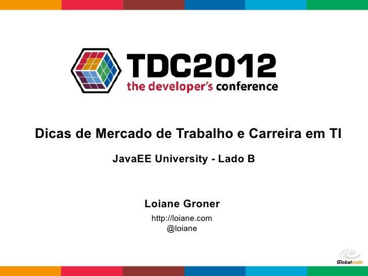 Dicas de Mercado de Trabalho e Carreira em TI           JavaEE University - Lado B                Loiane Groner           ...