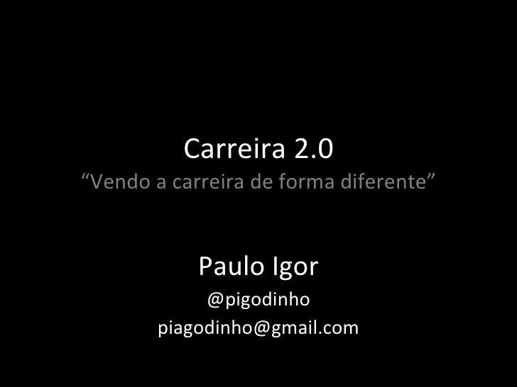 """Carreira 2.0 """"Vendo a carreira de forma diferente"""" Paulo Igor @pigodinho [email_address]"""
