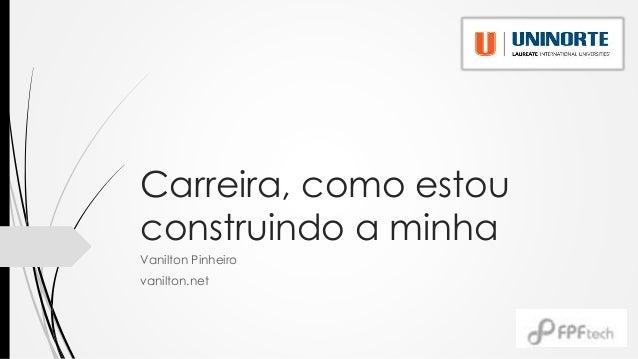 Carreira, como estou construindo a minha Vanilton Pinheiro vanilton.net