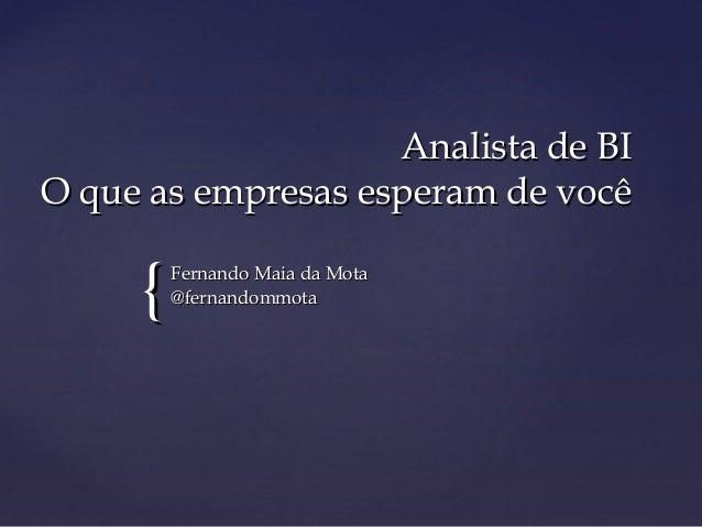 {{ Analista de BIAnalista de BI O que as empresas esperam de vocêO que as empresas esperam de você Fernando Maia da MotaFe...