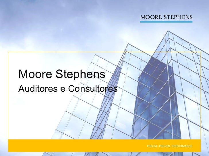 PRECISE. PROVEN. PERFORMANCE. Moore Stephens  Auditores e Consultores
