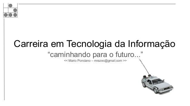 """Carreira em Tecnologia da Informação """"caminhando para o futuro..."""" << Mario Ponciano – mrazec@gmail.com >>"""