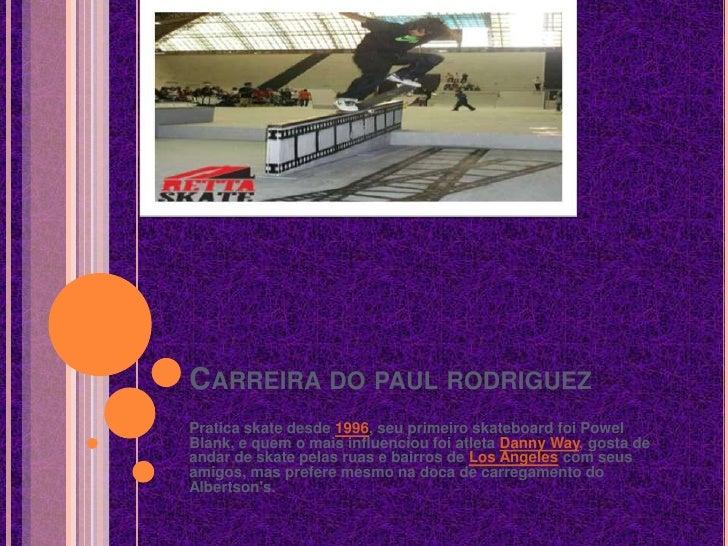 Carreira do paul rodriguez<br />Pratica skate desde 1996, seu primeiro skateboard foi Powel Blank, e quem o mais influenci...