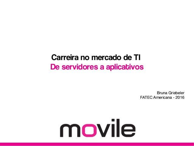 Carreira no mercado de TI De servidores a aplicativos Bruna GriebelerBruna Griebeler FATEC Americana - 2016FATEC Americana...