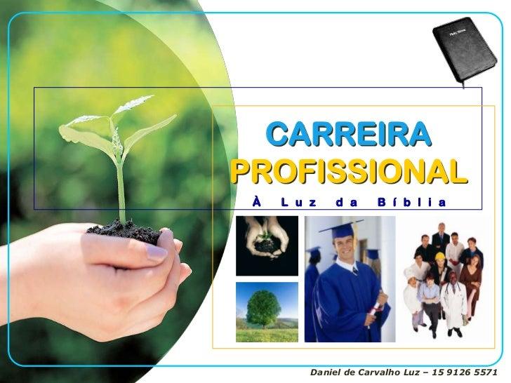 CARREIRAPROFISSIONAL À   L u z    d a     B í b l i a         Daniel de Carvalho Luz – 15 9126 5571