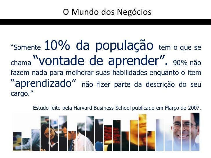 """O Mundo dos Negócios""""Somente10% da população tem o que sechama """"vontade de aprender"""". 90% nãofazem nada para melhorar suas..."""