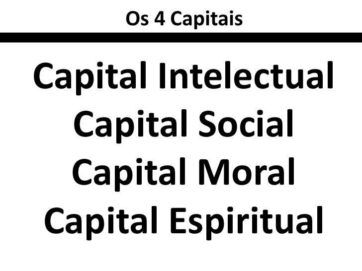 Os 4 CapitaisCapital Intelectual  Capital Social  Capital Moral Capital Espiritual