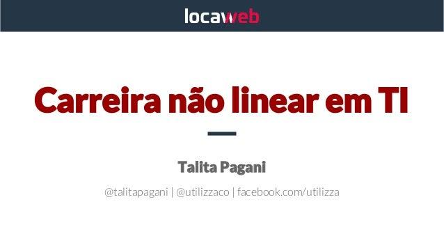 Carreira não linear em TI Talita Pagani @talitapagani | @utilizzaco | facebook.com/utilizza