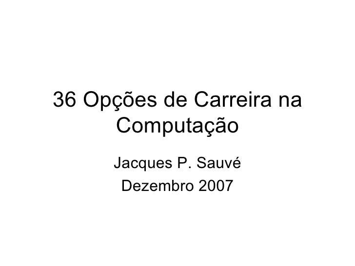 36 Opções de Carreira na Computação Jacques P. Sauvé Dezembro 2007