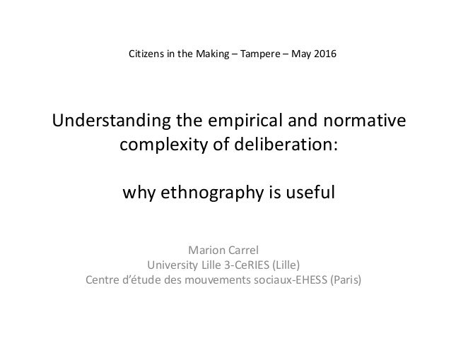Understanding the empirical and normative complexity of deliberation: why ethnography is useful Marion Carrel University L...