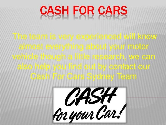 CASH FOR CARS The team is very experienced will know almost everything about your motor vehicle though a little research, ...