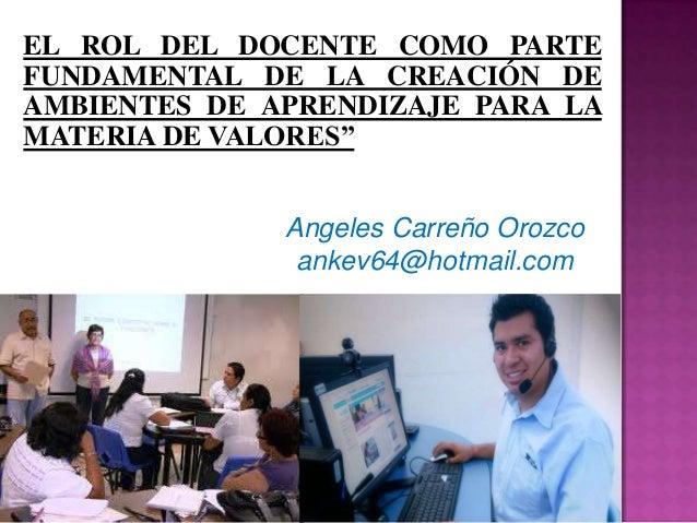 Angeles Carreño Orozco ankev64@hotmail.com EL ROL DEL DOCENTE COMO PARTE FUNDAMENTAL DE LA CREACIÓN DE AMBIENTES DE APREND...