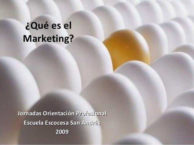 ¿Qué es el Marketing? Jornadas Orientación ProfesionalJornadas Orientación Profesional Escuela Escocesa San AndrésEscuela ...