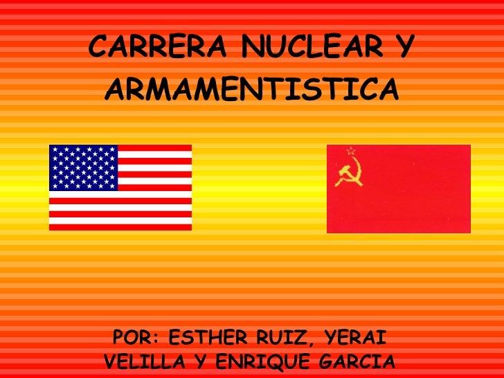 CARRERA NUCLEAR Y ARMAMENTISTICA POR: ESTHER RUIZ, YERAI VELILLA Y ENRIQUE GARCIA