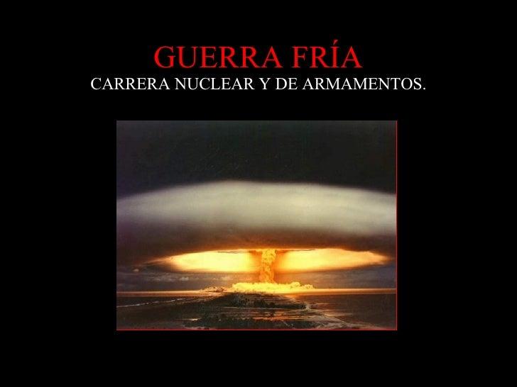 GUERRA FRÍA CARRERA NUCLEAR Y DE ARMAMENTOS.