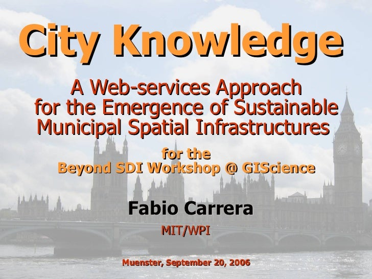 City Knowledge  A Web-services Approach  for the Emergence of Sustainable  Municipal Spatial Infrastructures  MIT/WPI  Fab...