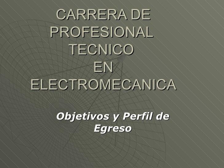 CARRERA DE PROFESIONAL  TECNICO  EN ELECTROMECANICA Objetivos y Perfil de Egreso