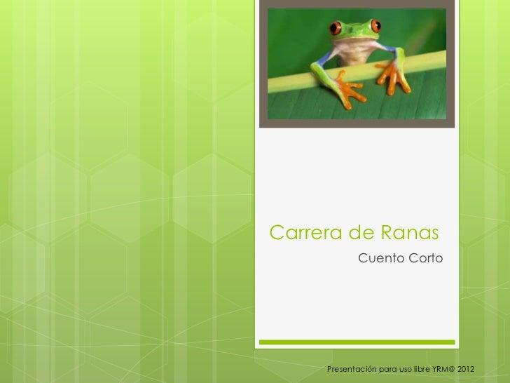 Carrera de Ranas            Cuento Corto     Presentación para uso libre YRM@ 2012