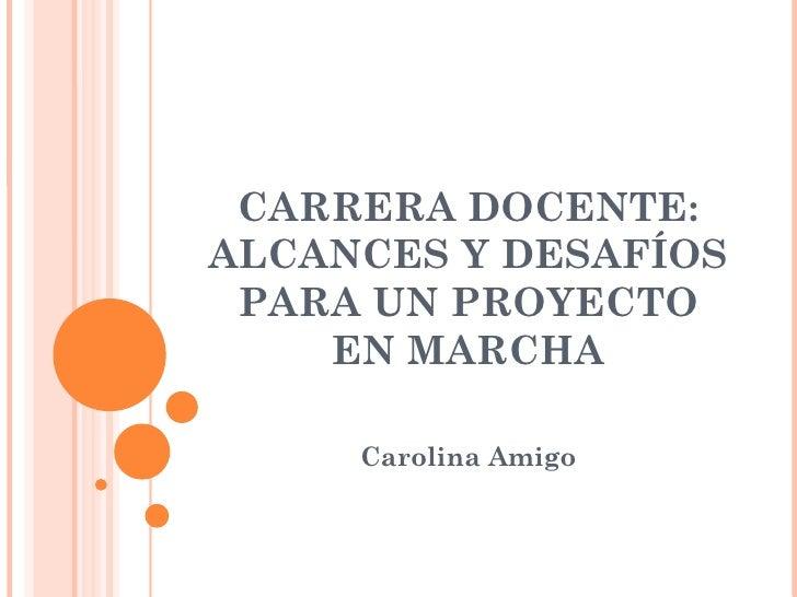CARRERA DOCENTE:ALCANCES Y DESAFÍOS PARA UN PROYECTO    EN MARCHA     Carolina Amigo