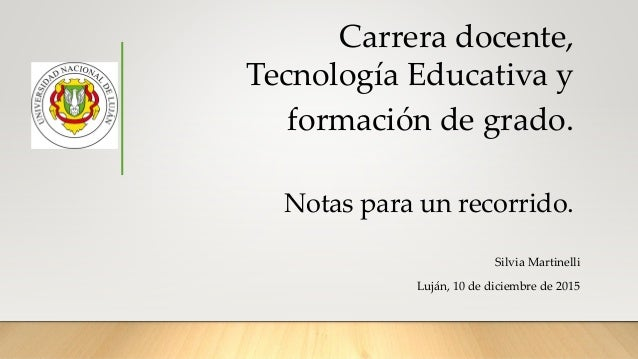 Carrera docente, Tecnología Educativa y formación de grado. Notas para un recorrido. Silvia Martinelli Luján, 10 de diciem...