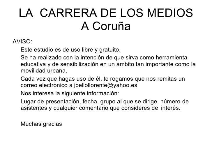 LA  CARRERA DE LOS MEDIOS A Coruña <ul><li>AVISO: </li></ul><ul><li>Este estudio es de uso libre y gratuito. </li></ul><ul...
