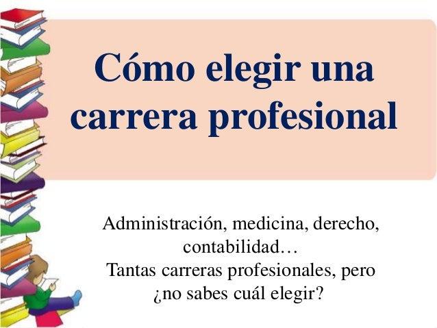 Cómo elegir una  carrera profesional  Administración, medicina, derecho,  contabilidad…  Tantas carreras profesionales, pe...