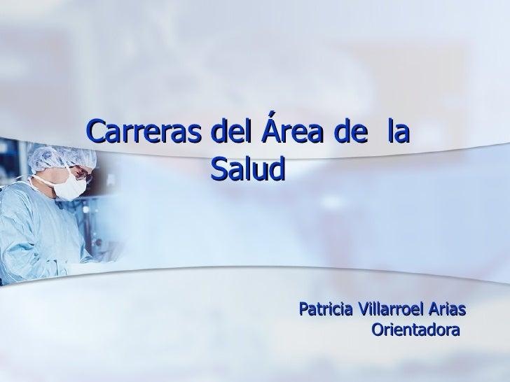 Carreras del Área de  la Salud Patricia Villarroel Arias Orientadora
