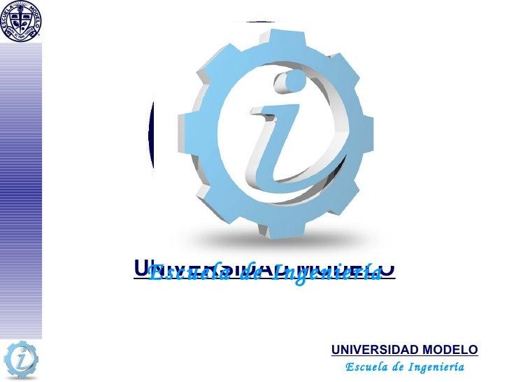 UNIVERSIDAD MODELO UNIVERSIDAD MODELO Escuela de Ingeniería Escuela de Ingeniería