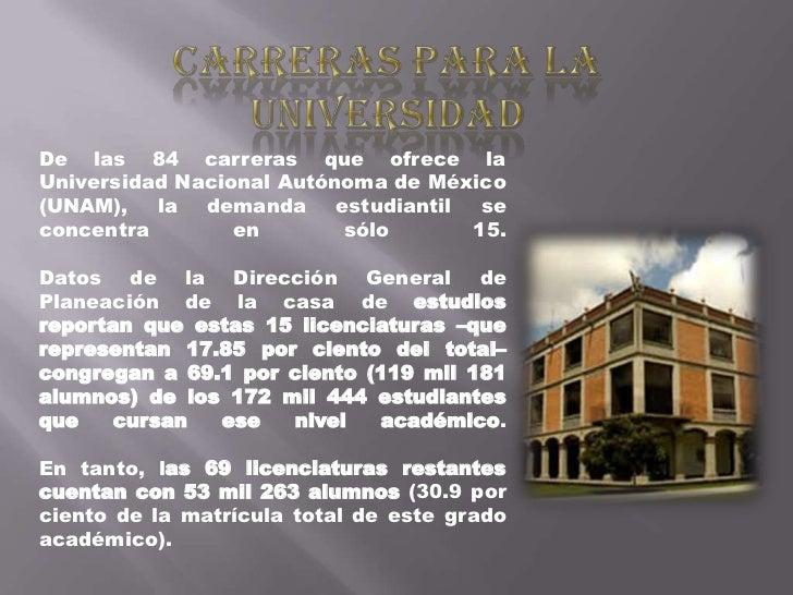 De las 84 carreras que ofrece laUniversidad Nacional Autónoma de México(UNAM), la demanda estudiantil seconcentra        e...
