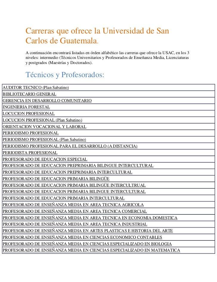 Carreras que ofrece la Universidad de San Carlos de Guatemala.<br />A continuación encontrará listadas en órden alfabético...