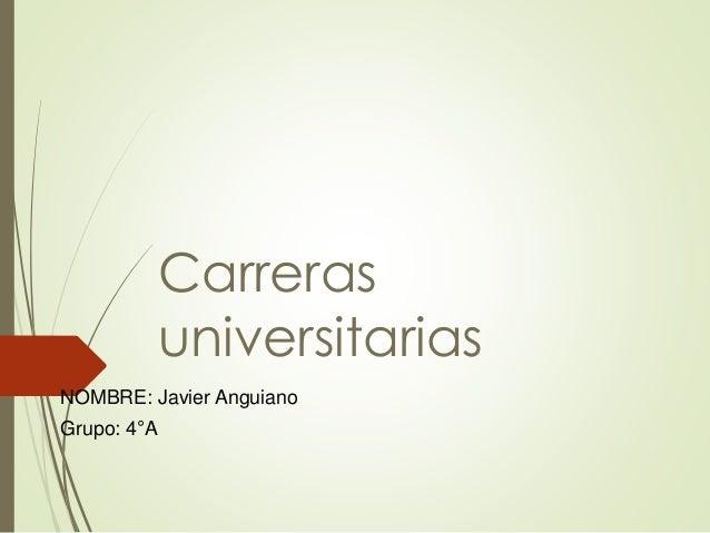 Carreras  universitarias  NOMBRE: Javier Anguiano  Grupo: 4°A