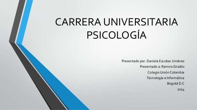 CARRERA UNIVERSITARIA PSICOLOGÍA Presentado por: Daniela Escobar Jiménez Presentado a: Ramiro Giraldo Colegio Unión Colomb...