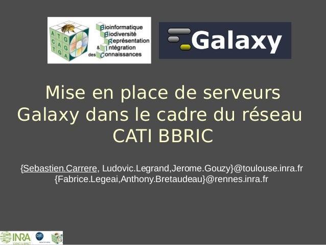 Mise en place de serveurs Galaxy dans le cadre du réseau CATI BBRIC {Sebastien.Carrere, Ludovic.Legrand,Jerome.Gouzy}@toul...
