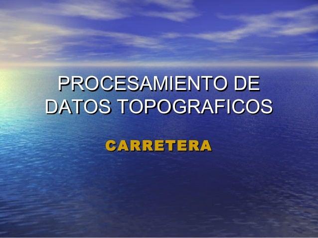 PROCESAMIENTO DEPROCESAMIENTO DE DATOS TOPOGRAFICOSDATOS TOPOGRAFICOS CARRETERACARRETERA