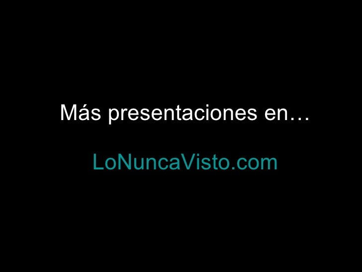 Más presentaciones en… LoNuncaVisto.com