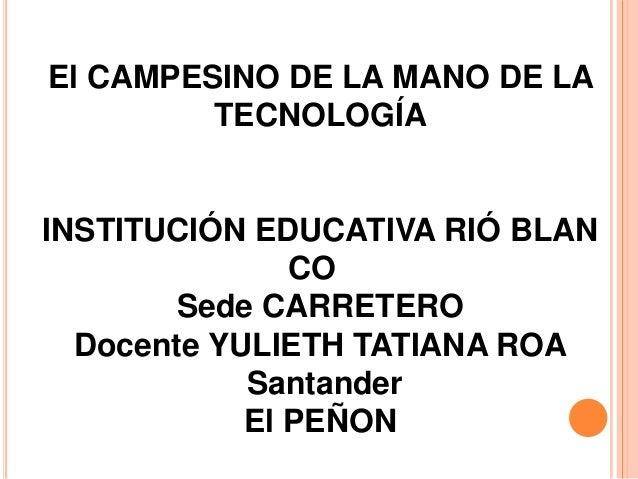 El CAMPESINO DE LA MANO DE LA         TECNOLOGÍAINSTITUCIÓN EDUCATIVA RIÓ BLAN               CO        Sede CARRETERO  Doc...