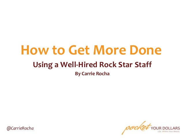 How to Get More Done Using a Well-Hired Rock Star Staff By Carrie Rocha  @CarrieRocha
