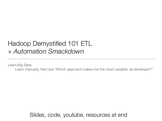 Hadoop 101 ETL + Automation Smackdown Learning Big Data:   	 Which approach makes me the most valuable as developer?