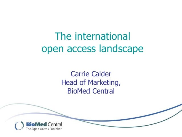 The international open access landscape Carrie Calder Head of Marketing, BioMed Central