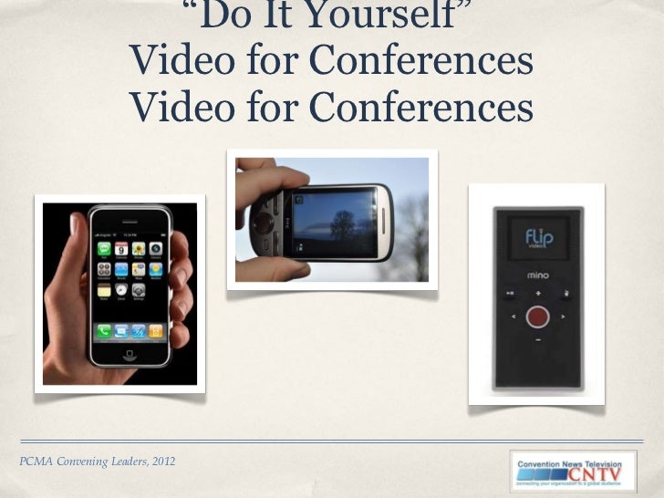 """"""" Do It Yourself""""  Video for Conferences Video for Conferences PCMA Convening Leaders, 2012"""