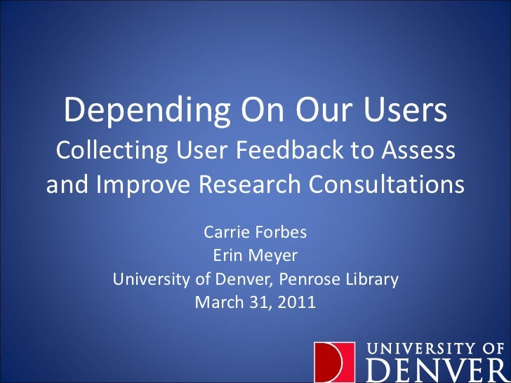 Depending On Our Users Collecting User Feedback to Assess and Improve Research Consultations Carrie Forbes Erin Meyer Univ...