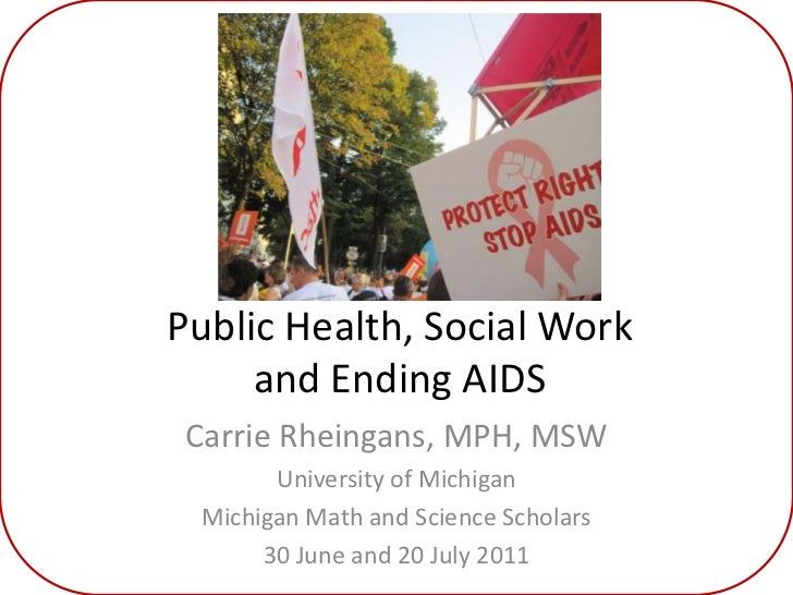Public Health, Social Work and Ending AIDS<br />Carrie Rheingans, MPH, MSW<br />University of Michigan<br />Michigan Math ...