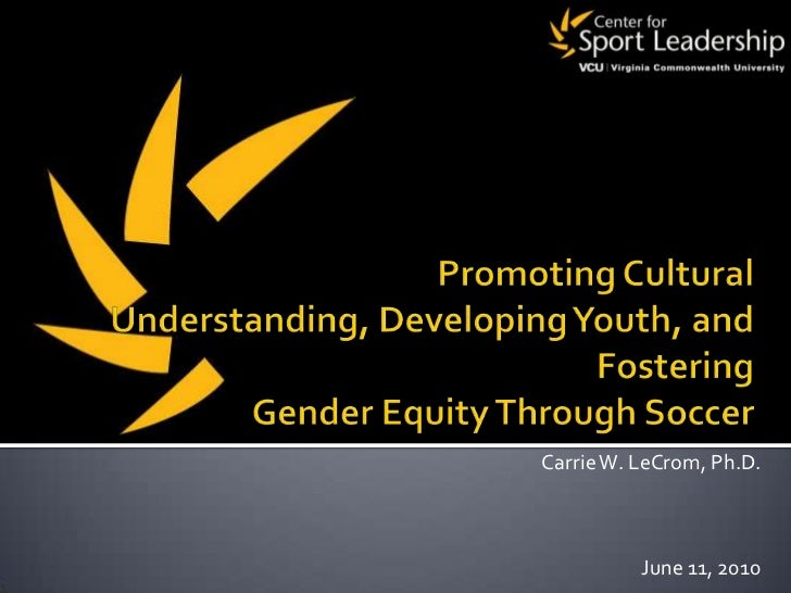 Promoting Cultural Understanding, Developing Youth, and Fostering Gender Equity Through Soccer<br />Carrie W. LeCrom, Ph.D...