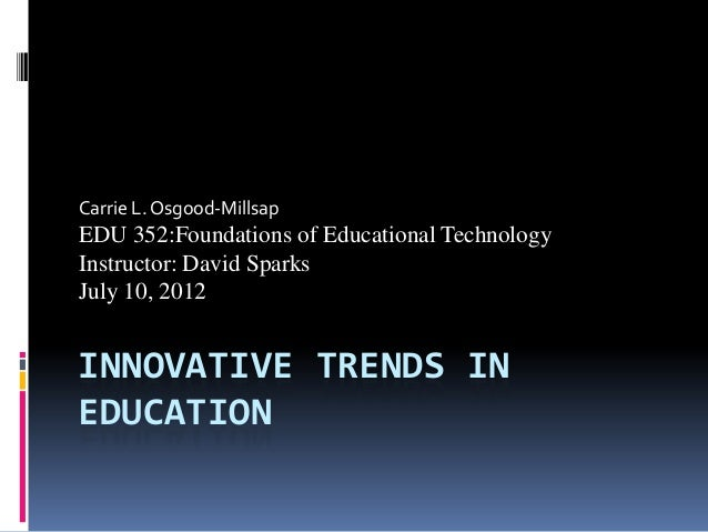 INNOVATIVE TRENDS IN EDUCATION Carrie L. Osgood-Millsap EDU 352:Foundations of Educational Technology Instructor: David Sp...