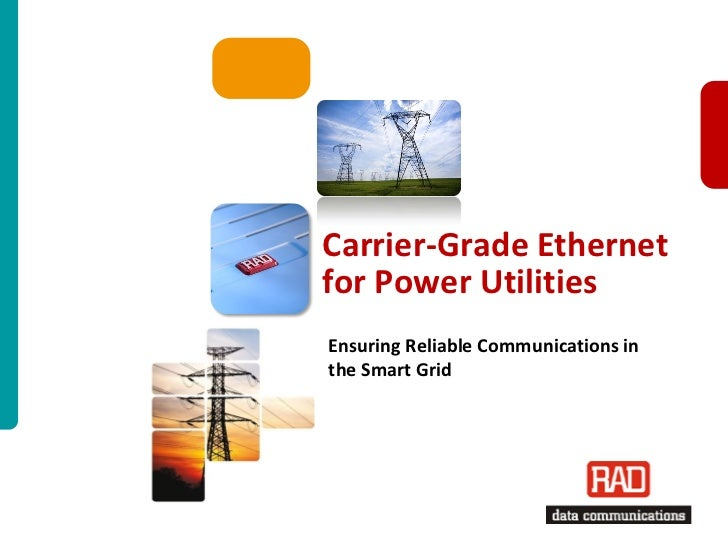 Carrier-Grade Ethernetfor Power UtilitiesEnsuring Reliable Communications inthe Smart Grid                          Carrie...