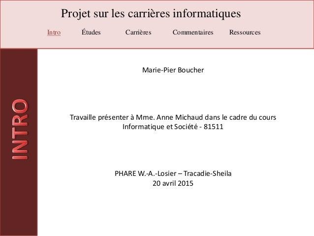 Projet sur les carrières informatiques Intro Études Carrières Commentaires Ressources Marie-Pier Boucher Travaille présent...