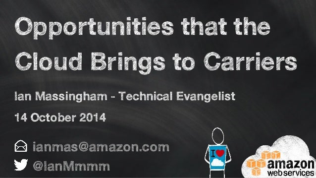 Opportunities that the  Cloud Brings to Carriers  Ian Massingham - Technical Evangelist  14 October 2014  ianmas@amazon.co...